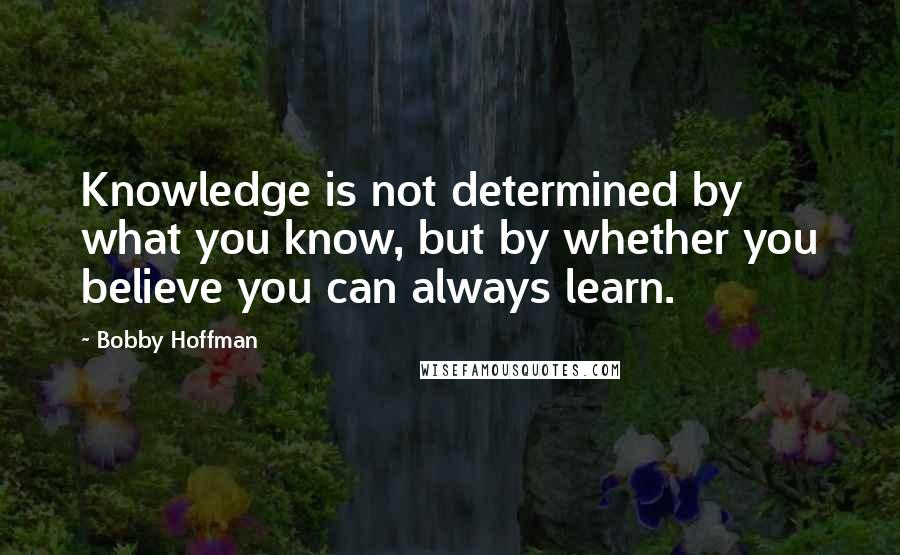 Bobby Hoffman quotes: Knowledge is not determined by what you know, but by whether you believe you can always learn.