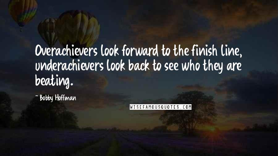 Bobby Hoffman quotes: Overachievers look forward to the finish line, underachievers look back to see who they are beating.