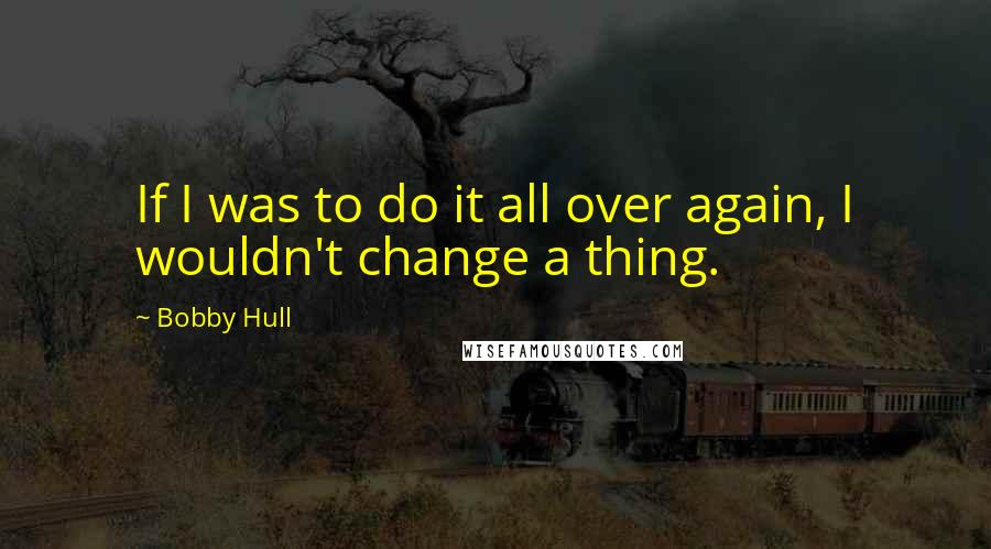 Bobby Hull quotes: If I was to do it all over again, I wouldn't change a thing.