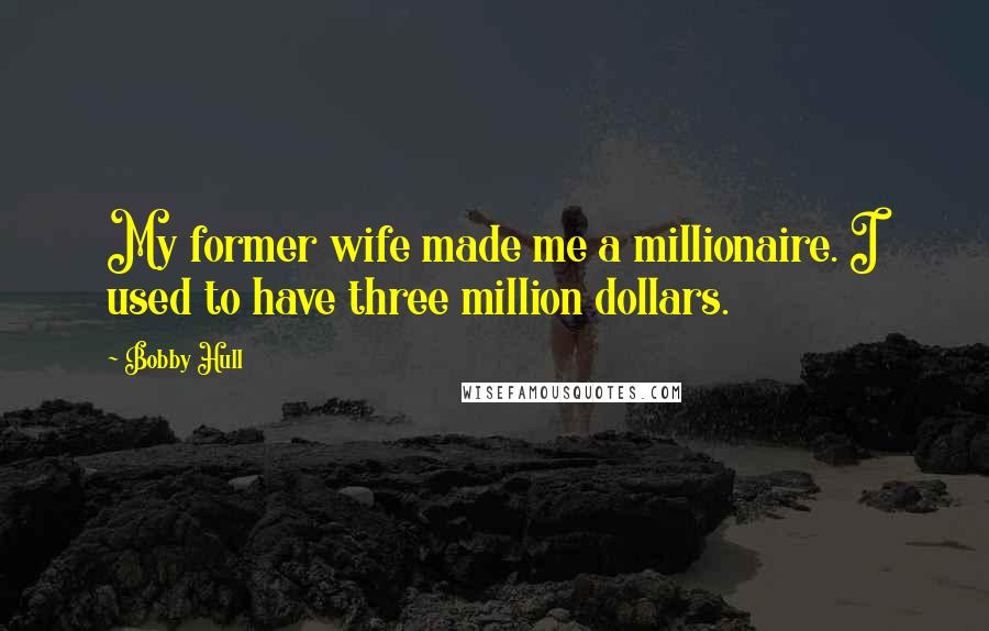 Bobby Hull quotes: My former wife made me a millionaire. I used to have three million dollars.