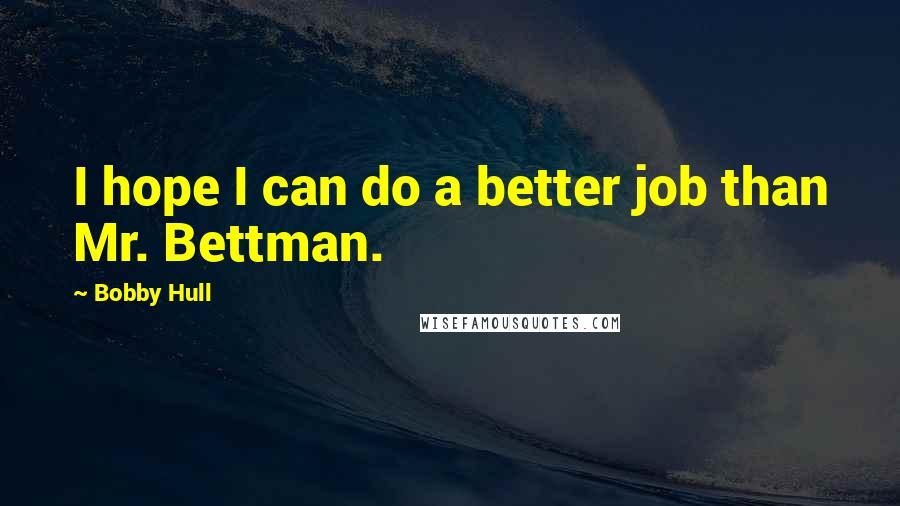 Bobby Hull quotes: I hope I can do a better job than Mr. Bettman.