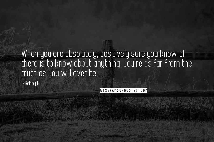 Bobby Hull quotes: When you are absolutely, positively sure you know all there is to know about anything, you're as far from the truth as you will ever be ...