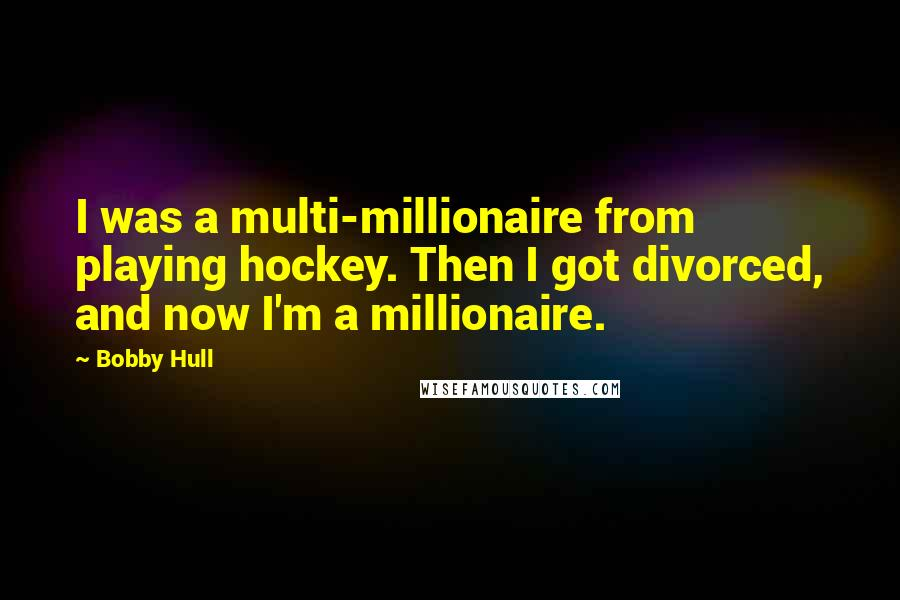 Bobby Hull quotes: I was a multi-millionaire from playing hockey. Then I got divorced, and now I'm a millionaire.