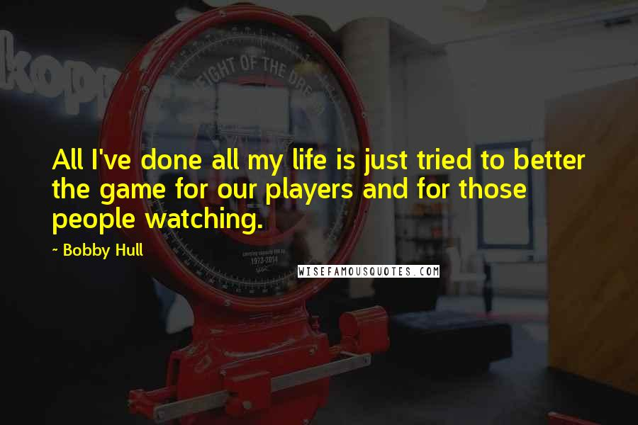 Bobby Hull quotes: All I've done all my life is just tried to better the game for our players and for those people watching.