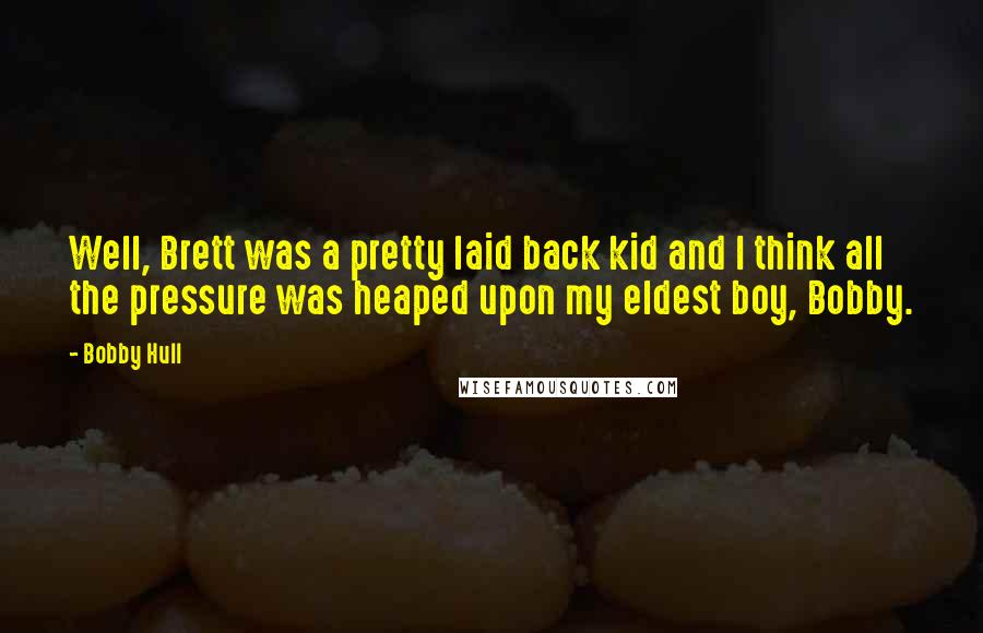 Bobby Hull quotes: Well, Brett was a pretty laid back kid and I think all the pressure was heaped upon my eldest boy, Bobby.