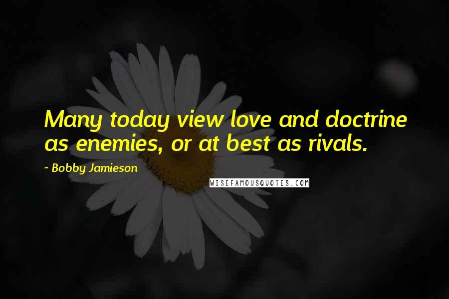 Bobby Jamieson quotes: Many today view love and doctrine as enemies, or at best as rivals.