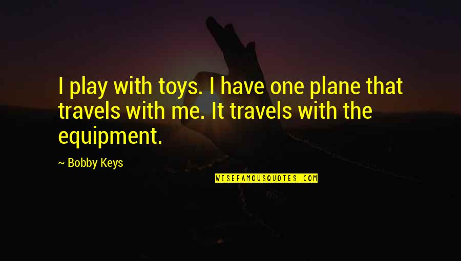 Bobby Keys Quotes By Bobby Keys: I play with toys. I have one plane