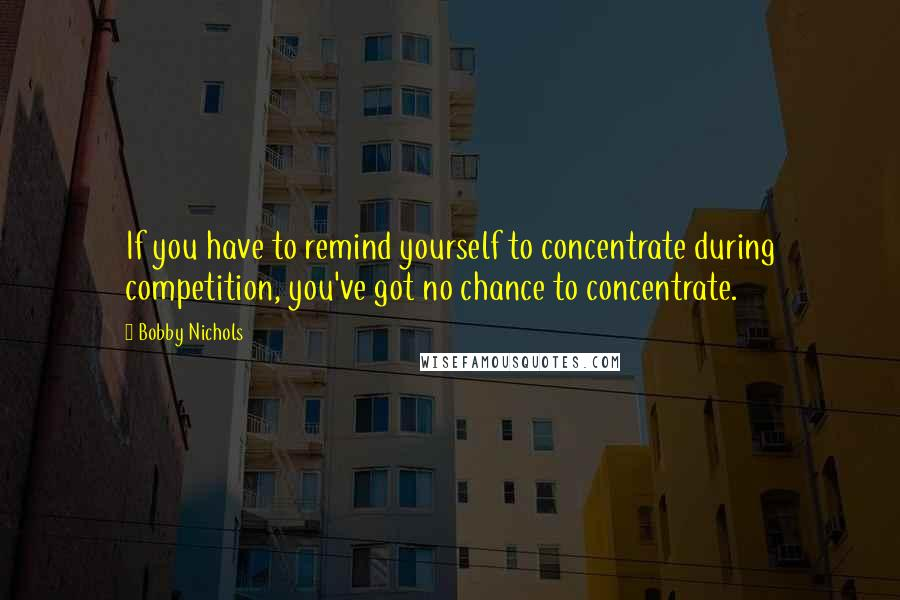 Bobby Nichols quotes: If you have to remind yourself to concentrate during competition, you've got no chance to concentrate.