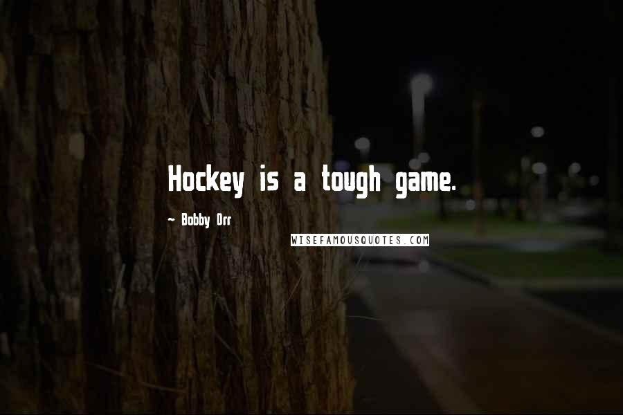 Bobby Orr quotes: Hockey is a tough game.