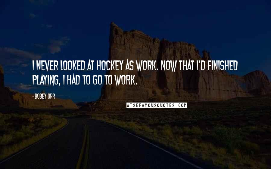 Bobby Orr quotes: I never looked at hockey as work. Now that I'd finished playing, I had to go to work.