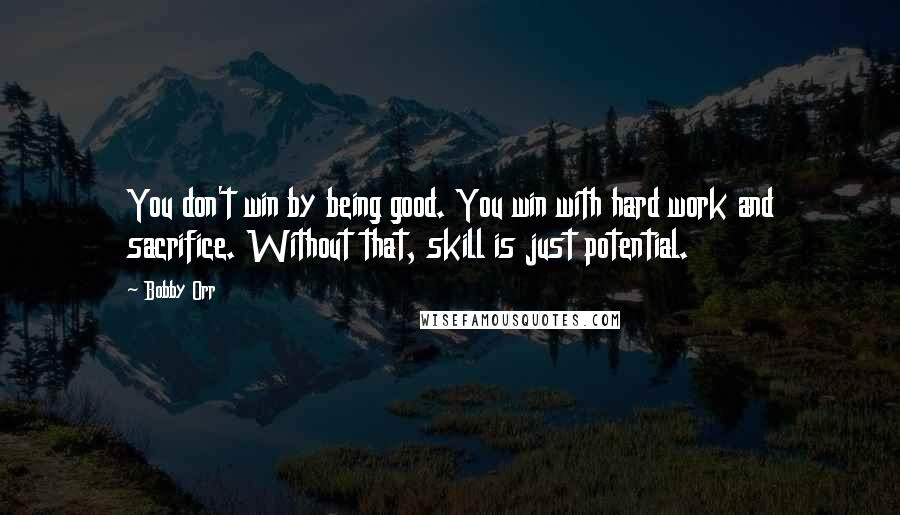 Bobby Orr quotes: You don't win by being good. You win with hard work and sacrifice. Without that, skill is just potential.