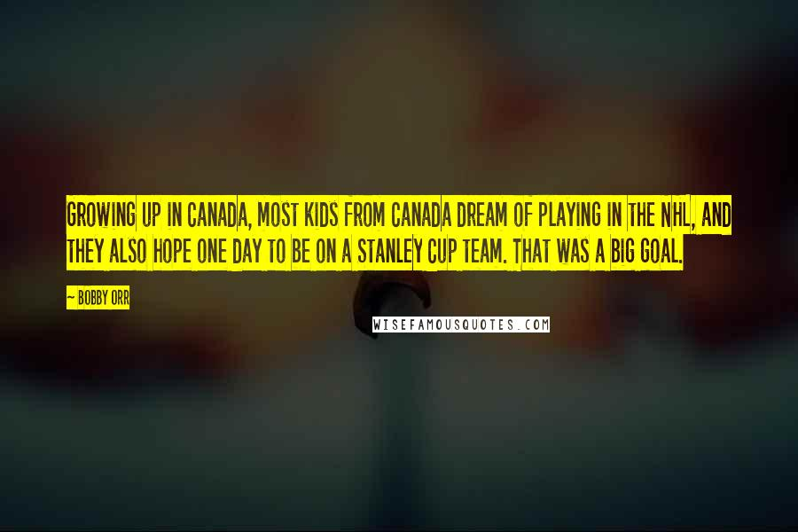 Bobby Orr quotes: Growing up in Canada, most kids from Canada dream of playing in the NHL, and they also hope one day to be on a Stanley Cup team. That was a