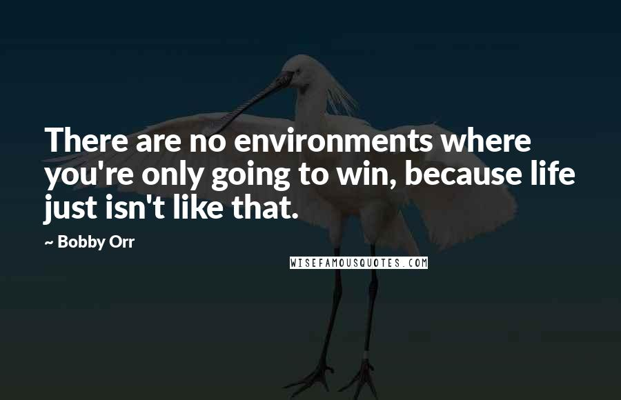 Bobby Orr quotes: There are no environments where you're only going to win, because life just isn't like that.