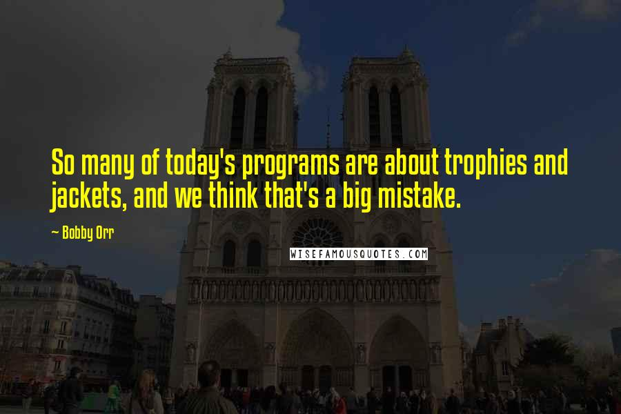 Bobby Orr quotes: So many of today's programs are about trophies and jackets, and we think that's a big mistake.
