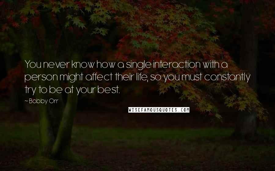 Bobby Orr quotes: You never know how a single interaction with a person might affect their life, so you must constantly try to be at your best.