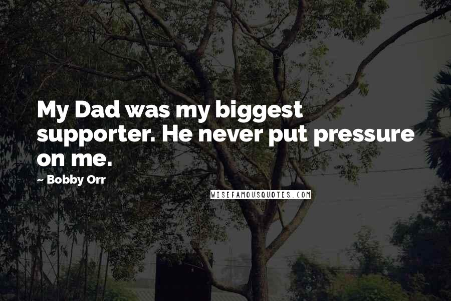 Bobby Orr quotes: My Dad was my biggest supporter. He never put pressure on me.