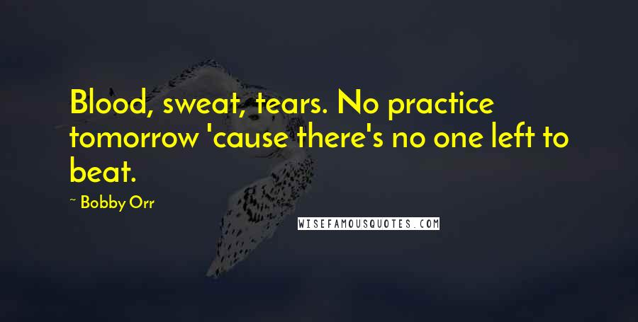 Bobby Orr quotes: Blood, sweat, tears. No practice tomorrow 'cause there's no one left to beat.
