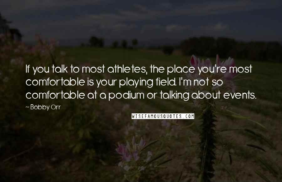 Bobby Orr quotes: If you talk to most athletes, the place you're most comfortable is your playing field. I'm not so comfortable at a podium or talking about events.