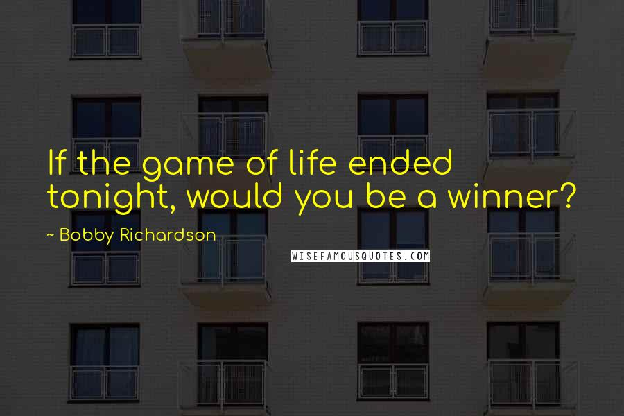 Bobby Richardson quotes: If the game of life ended tonight, would you be a winner?