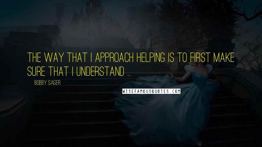 Bobby Sager quotes: The way that I approach helping is to first make sure that I understand ...
