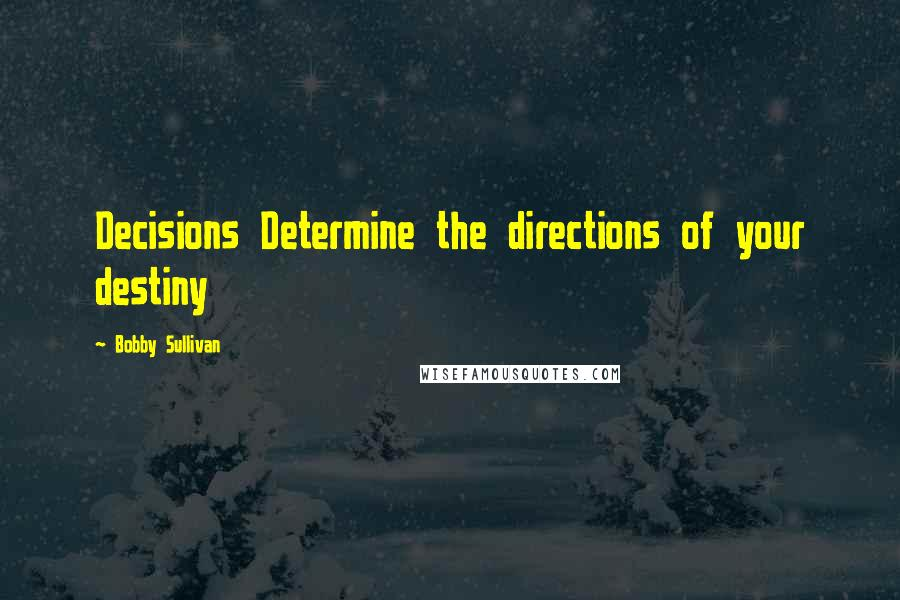 Bobby Sullivan quotes: Decisions Determine the directions of your destiny