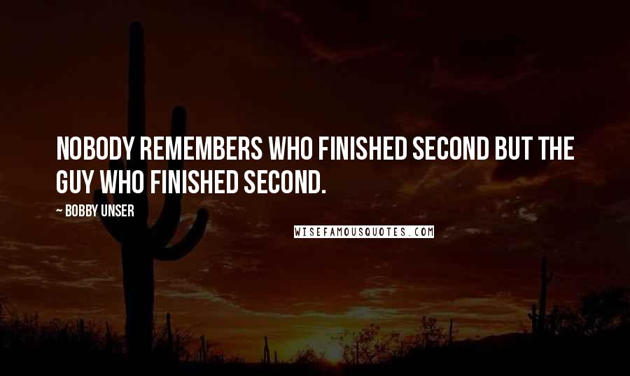 Bobby Unser quotes: Nobody remembers who finished second but the guy who finished second.