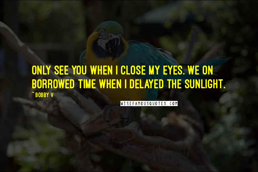 Bobby V quotes: Only see you when I close my eyes. We on borrowed time when I delayed the sunlight.