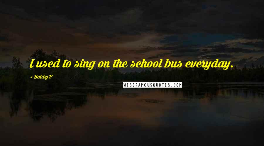 Bobby V quotes: I used to sing on the school bus everyday.