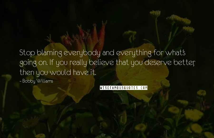 Bobby Williams quotes: Stop blaming everybody and everything for what's going on. If you really believe that you deserve better, then you would have it.