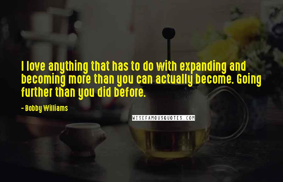 Bobby Williams quotes: I love anything that has to do with expanding and becoming more than you can actually become. Going further than you did before.