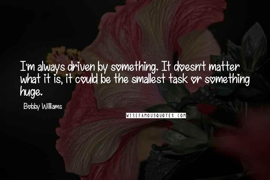 Bobby Williams quotes: I'm always driven by something. It doesn't matter what it is, it could be the smallest task or something huge.