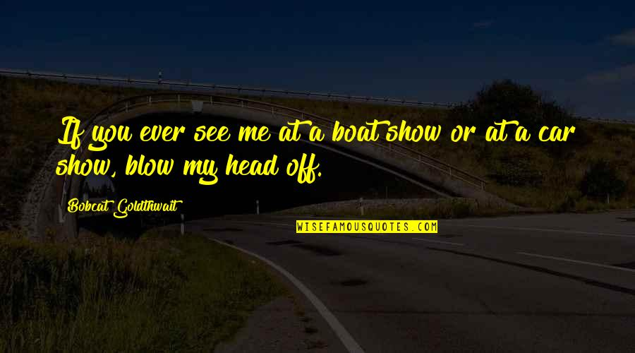 Bobcat Goldthwait Quotes By Bobcat Goldthwait: If you ever see me at a boat