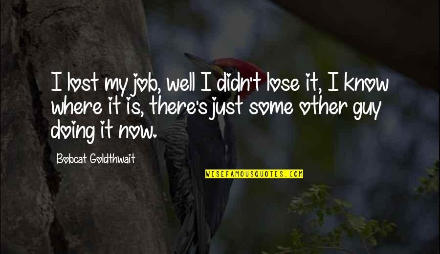 Bobcat Goldthwait Quotes By Bobcat Goldthwait: I lost my job, well I didn't lose