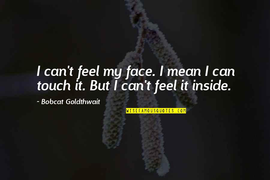 Bobcat Goldthwait Quotes By Bobcat Goldthwait: I can't feel my face. I mean I