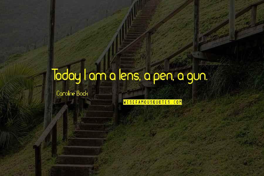 Bock Quotes By Caroline Bock: Today I am a lens, a pen, a