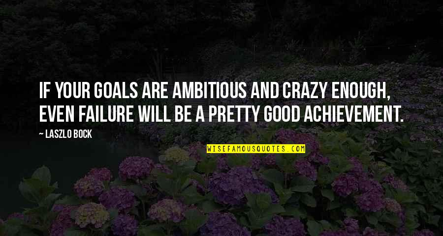 Bock Quotes By Laszlo Bock: If your goals are ambitious and crazy enough,