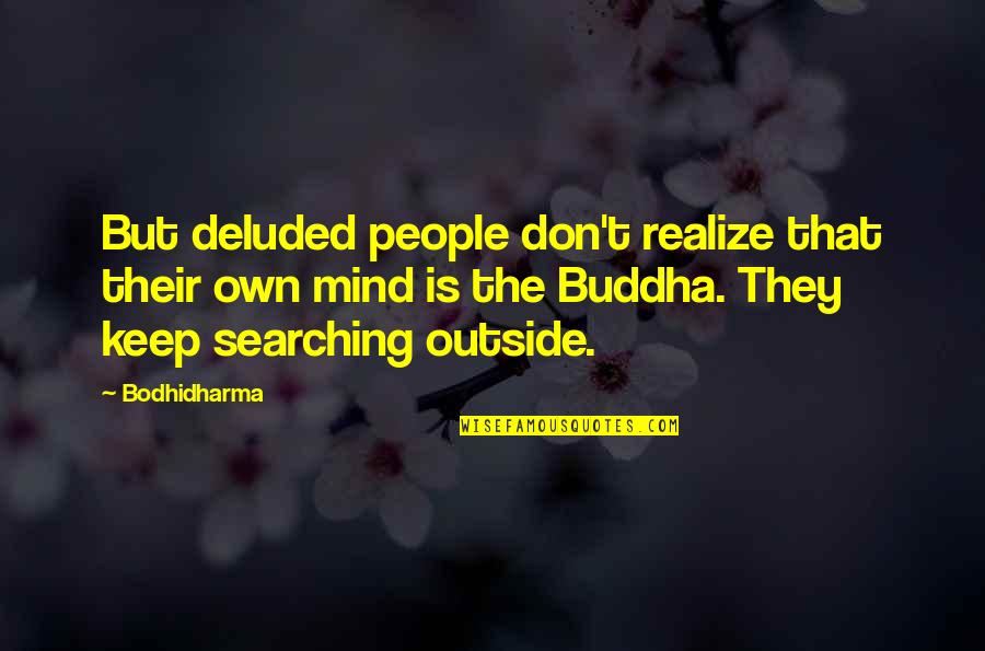 Bodhidharma's Quotes By Bodhidharma: But deluded people don't realize that their own