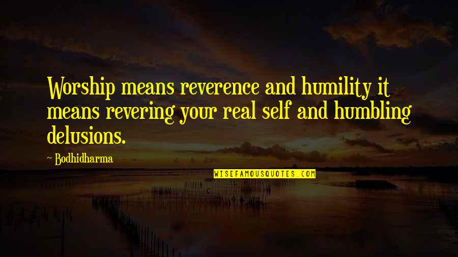 Bodhidharma's Quotes By Bodhidharma: Worship means reverence and humility it means revering
