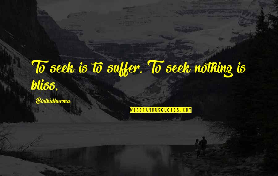 Bodhidharma's Quotes By Bodhidharma: To seek is to suffer. To seek nothing