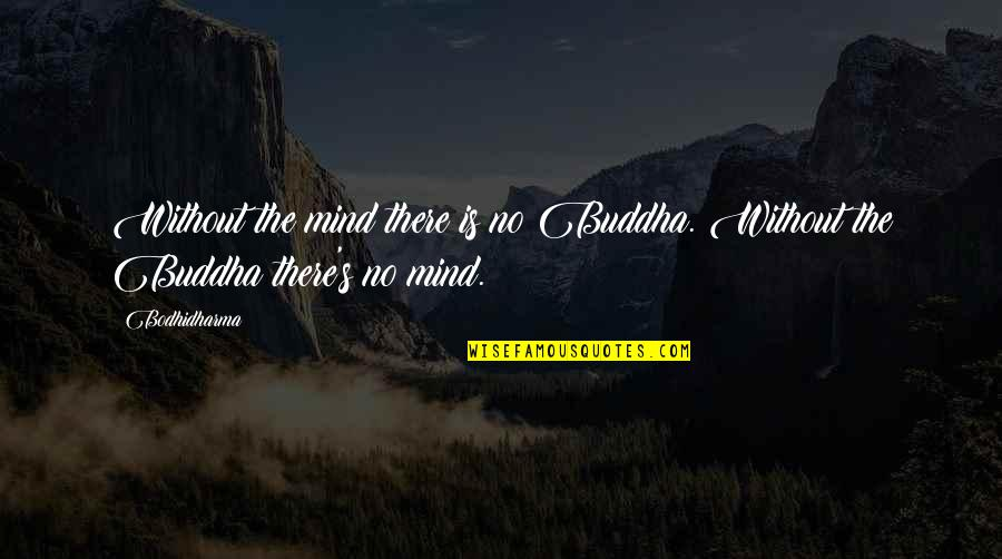 Bodhidharma's Quotes By Bodhidharma: Without the mind there is no Buddha. Without