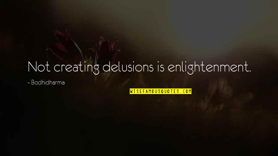Bodhidharma's Quotes By Bodhidharma: Not creating delusions is enlightenment.