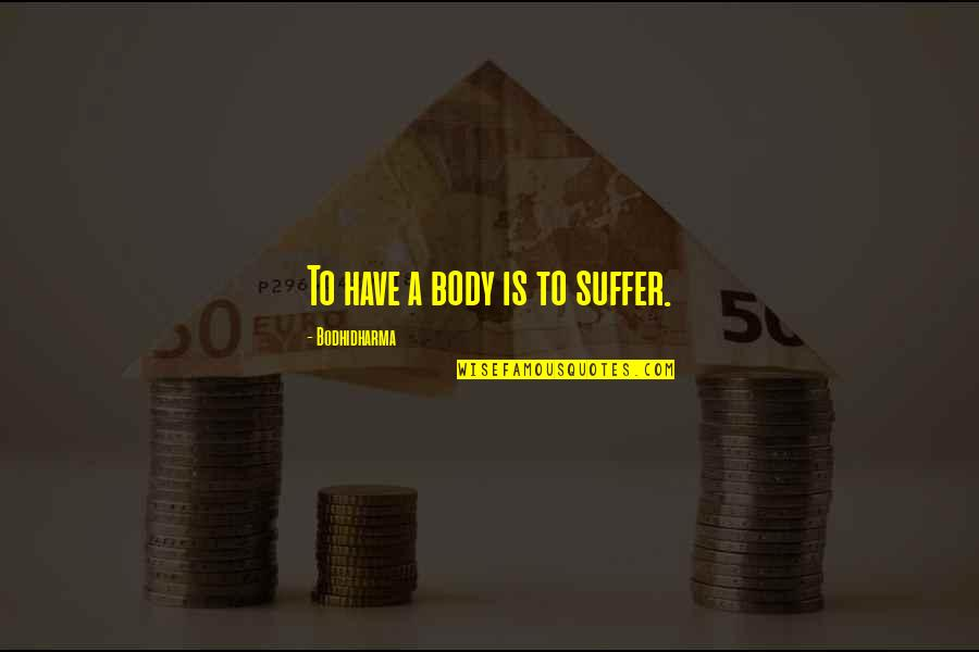 Bodhidharma's Quotes By Bodhidharma: To have a body is to suffer.