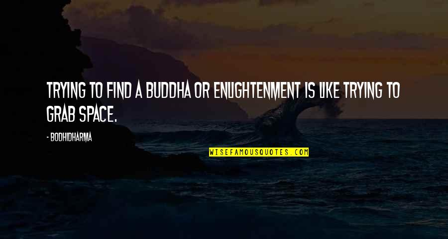 Bodhidharma's Quotes By Bodhidharma: Trying to find a buddha or enlightenment is