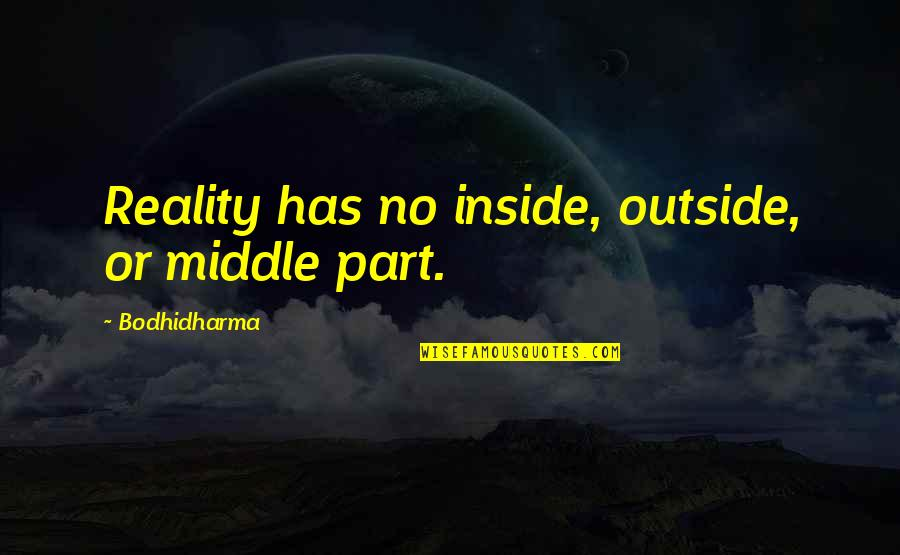 Bodhidharma's Quotes By Bodhidharma: Reality has no inside, outside, or middle part.