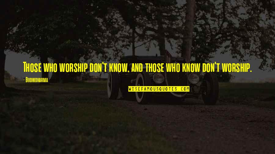 Bodhidharma's Quotes By Bodhidharma: Those who worship don't know, and those who
