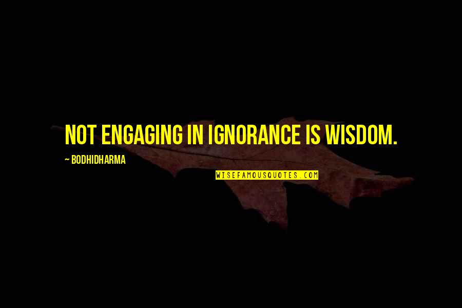Bodhidharma's Quotes By Bodhidharma: Not engaging in ignorance is wisdom.