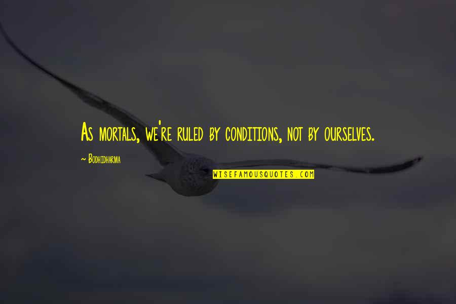 Bodhidharma's Quotes By Bodhidharma: As mortals, we're ruled by conditions, not by