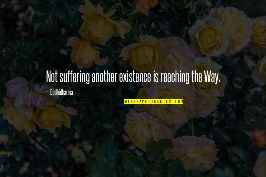 Bodhidharma's Quotes By Bodhidharma: Not suffering another existence is reaching the Way.
