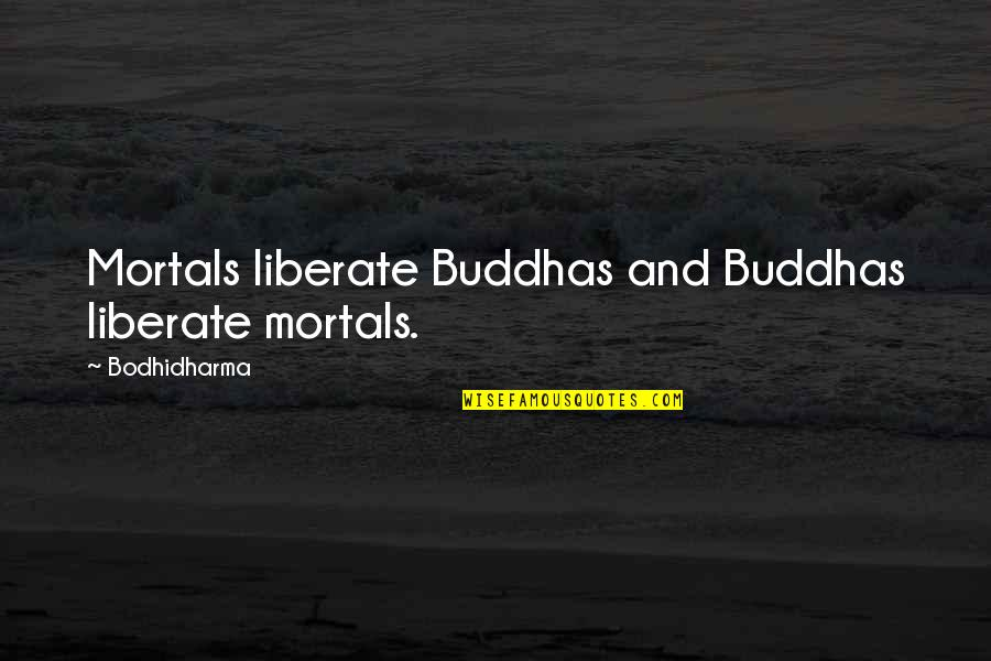 Bodhidharma's Quotes By Bodhidharma: Mortals liberate Buddhas and Buddhas liberate mortals.