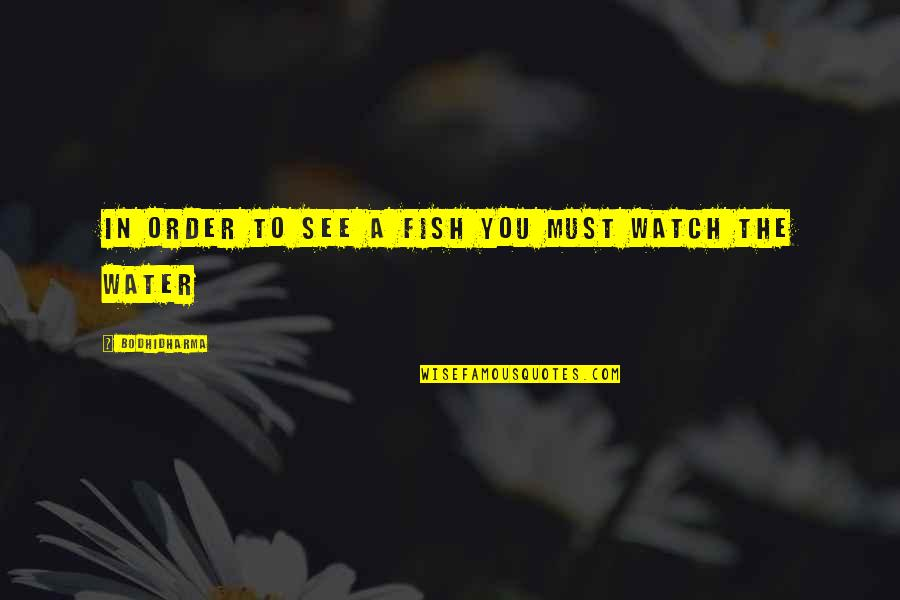Bodhidharma's Quotes By Bodhidharma: In order to see a fish you must